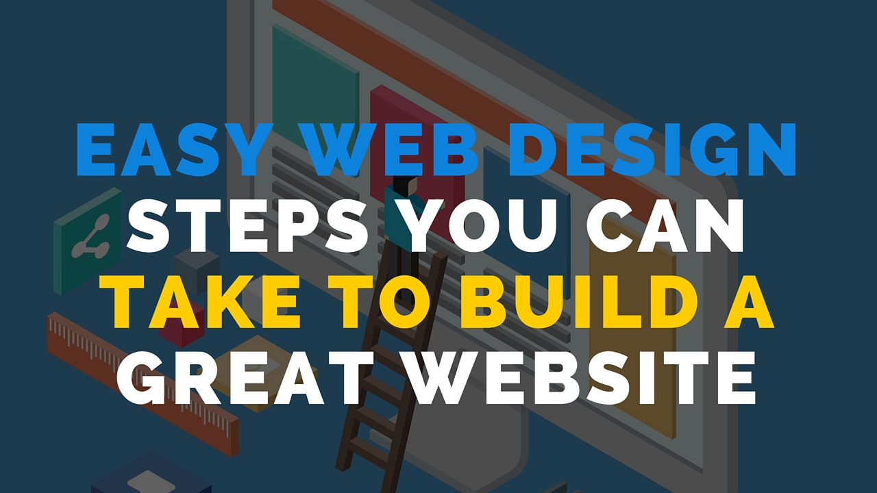Easy web design steps you can take to build a great website Build easy website